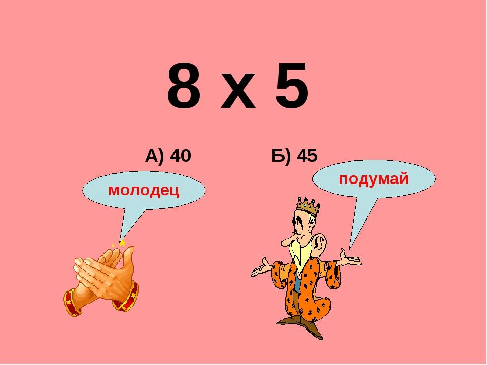 8 х 5 Б) 45 А) 40 подумай молодец