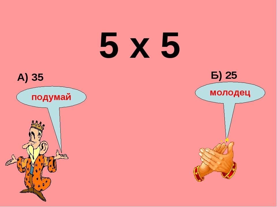 5 х 5 А) 35 Б) 25 подумай молодец