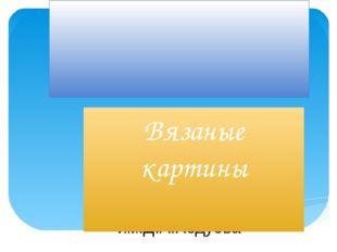 МОУ Капсальская СОШ им.Д.А.Ходуева Вязаные картины