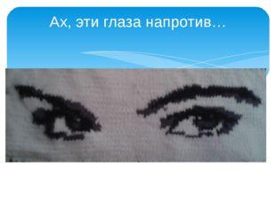 Ах, эти глаза напротив…