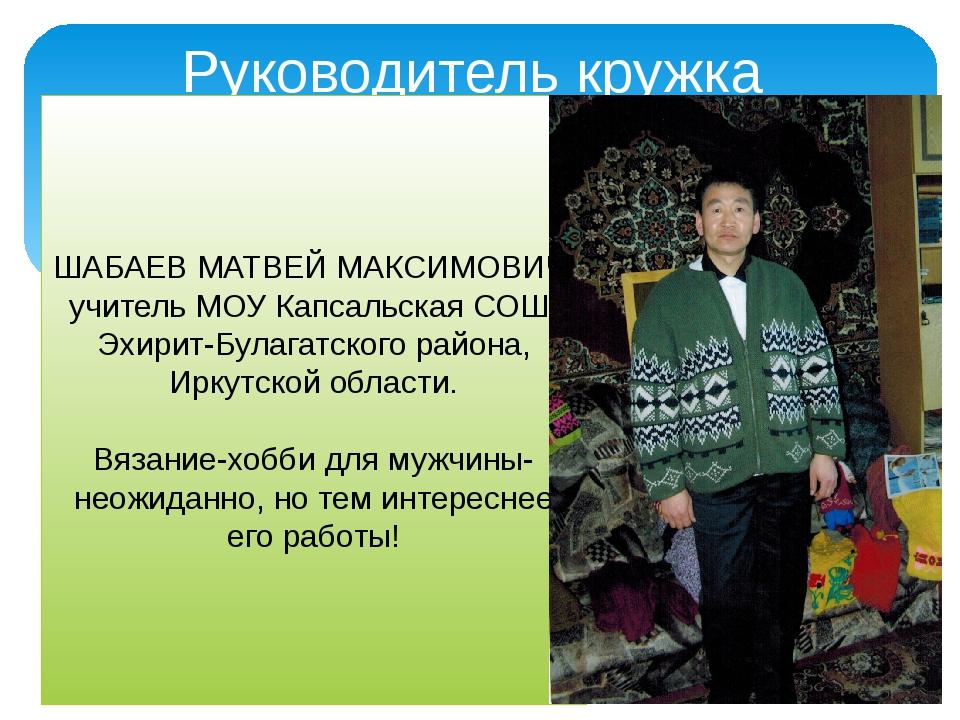 Руководитель кружка ШАБАЕВ МАТВЕЙ МАКСИМОВИЧ, учитель МОУ Капсальская СОШ, Э...