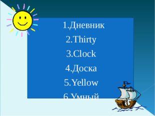 1.Дневник 2.Thirty 3.Clock 4.Доска 5.Yellow 6.Умный