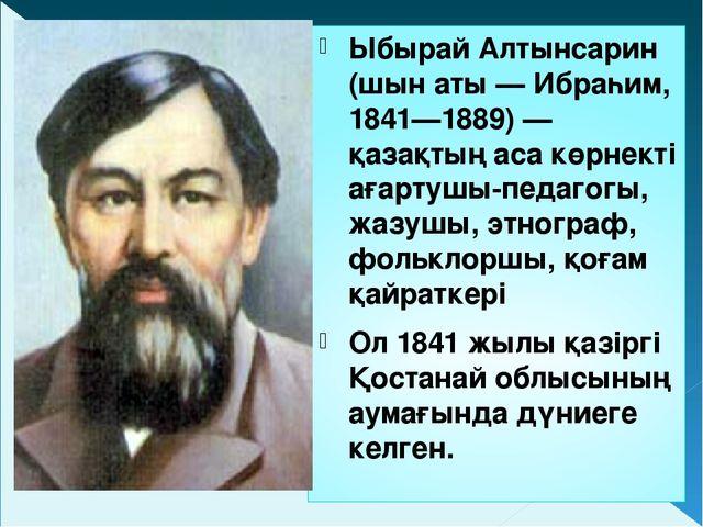 Ыбырай Алтынсарин (шын аты — Ибраһим, 1841—1889) — қазақтың аса көрнекті ағар...