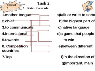 1.mother tongue a)talk or write to somebody 2.chief b)the highest part of smt