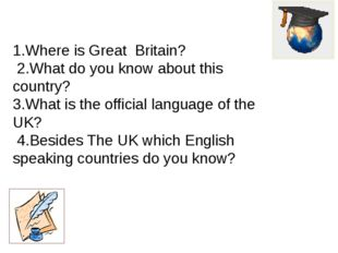 1.Where is Great Britain? 2.What do you know about this country? 3.What is t