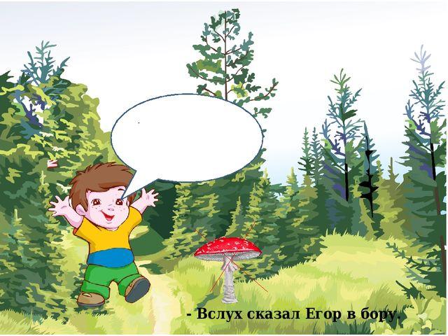 Хоть красив, а не беру,- - Вслух сказал Егор в бору.