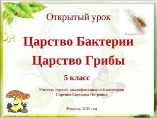 Открытый урок Царство Бактерии Царство Грибы 5 класс Учитель первой квалифика