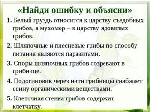 «Найди ошибку и объясни» 1. Белый груздь относится к царству съедобных грибов