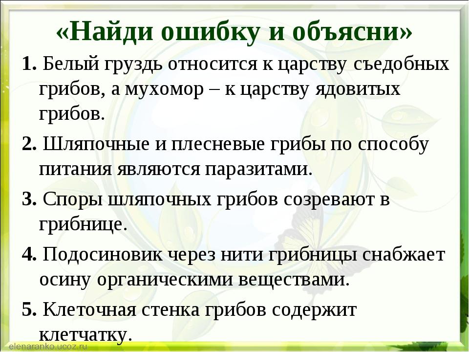 «Найди ошибку и объясни» 1. Белый груздь относится к царству съедобных грибов...