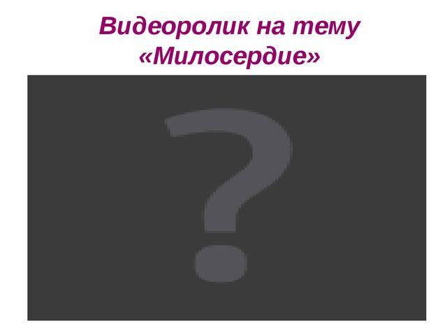 Видеоролик на тему «Милосердие»