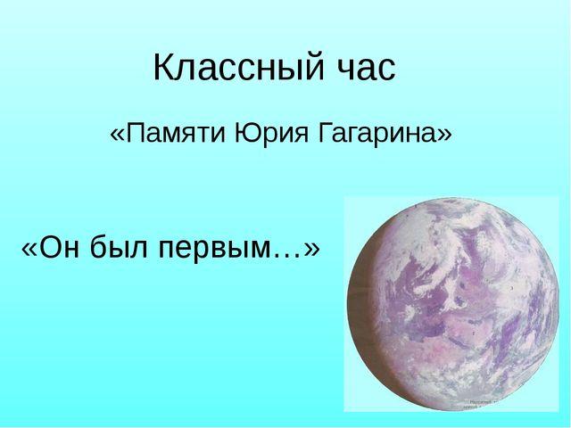 «Памяти Юрия Гагарина» «Он был первым…» Классный час