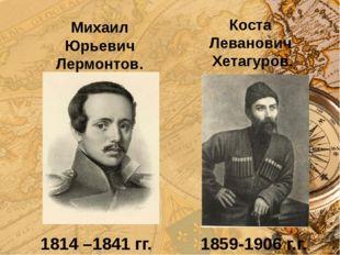 Коста Леванович Хетагуров. 1859-1906 г.г. 1814 –1841 гг. Михаил Юрьевич Лермо