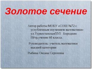 Золотое сечение Автор работы:МОБУ «СОШ №72 с углубленным изучением математики