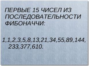 ПЕРВЫЕ 15 ЧИСЕЛ ИЗ ПОСЛЕДОВАТЕЛЬНОСТИ ФИБОНАЧЧИ: 1,1,2,3,5,8,13,21,34,55,89,