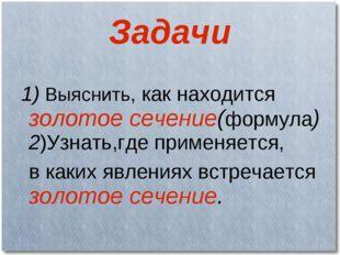 Задачи 1) Выяснить, как находится золотое сечение(формула) 2)Узнать,где приме