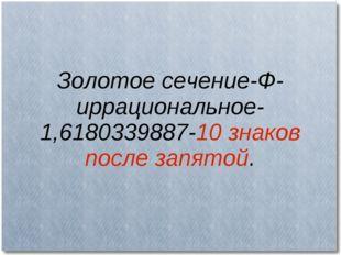 Золотое сечение-Ф-иррациональное-1,6180339887-10 знаков после запятой.
