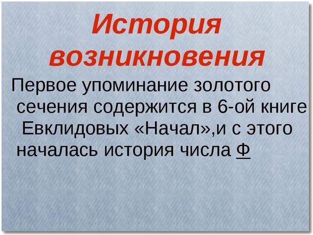 История возникновения Первое упоминание золотого сечения содержится в 6-ой кн...