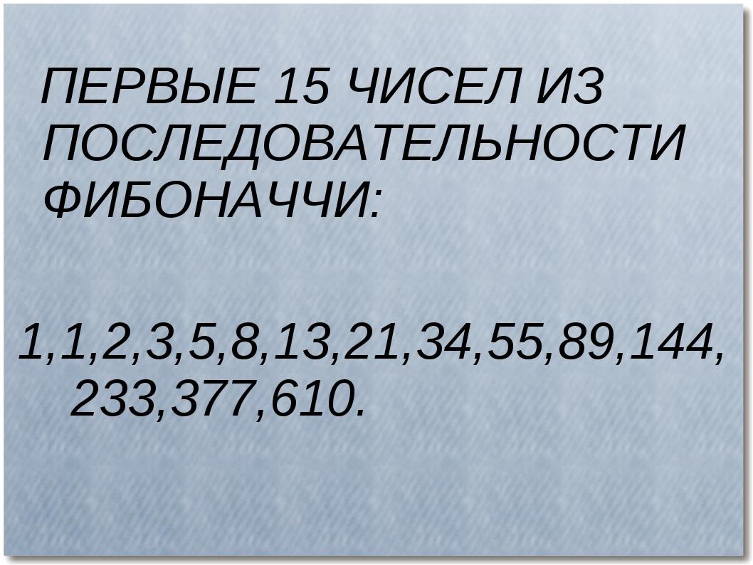ПЕРВЫЕ 15 ЧИСЕЛ ИЗ ПОСЛЕДОВАТЕЛЬНОСТИ ФИБОНАЧЧИ: 1,1,2,3,5,8,13,21,34,55,89,...