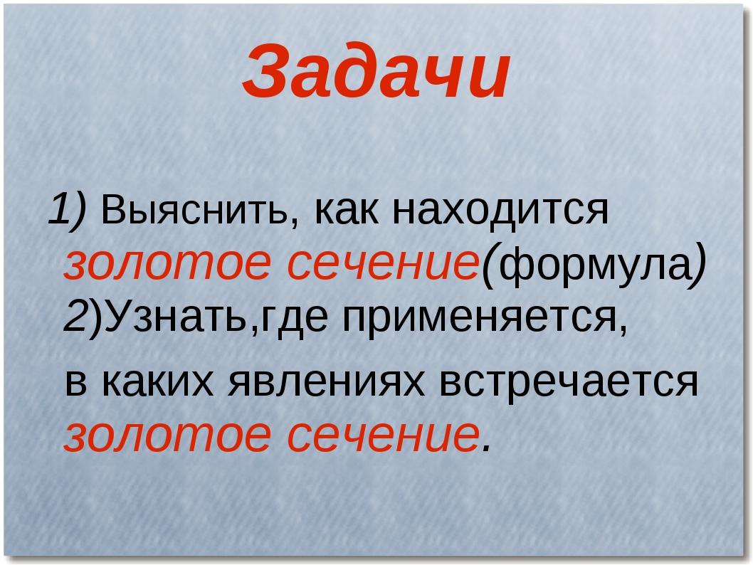 Задачи 1) Выяснить, как находится золотое сечение(формула) 2)Узнать,где приме...