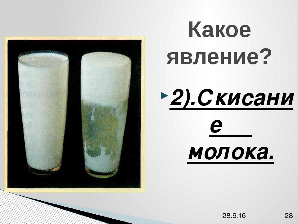 Какое явление? 2).Скисание молока.