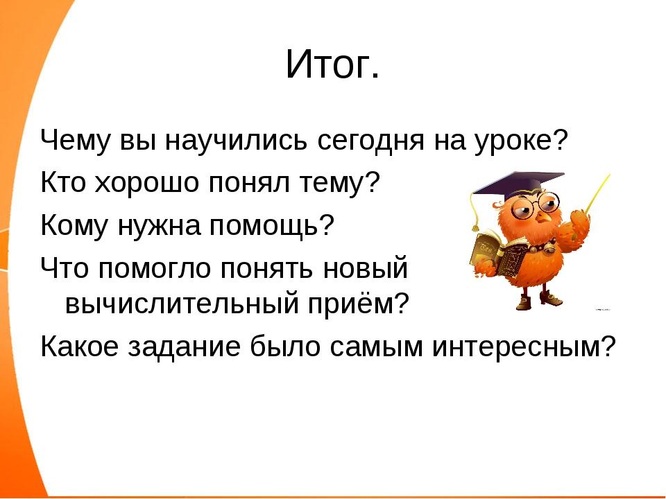 Итог. Чему вы научились сегодня на уроке? Кто хорошо понял тему? Кому нужна п...