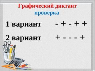 Графический диктант проверка 1 вариант - + - + + 2 вариант + - - - +