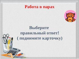Работа в парах Выберите правильный ответ! ( поднимите карточку)