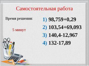 Самостоятельная работа Время решения: 5 минут 1) 98,759+0,29 2) 103,54+69,093