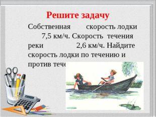 Решите задачу Собственная скорость лодки 7,5 км/ч. Скорость течения реки 2,6