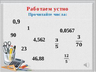 Работаем устно Прочитайте числа: 0,9 1 0,0567 90 4,562 23 46,88