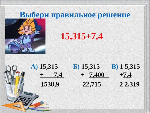 Выбери правильное решение 15,315+7,4 А) 15,315 Б) 15,315 В) 1 5,315 + 7,4 + 7...