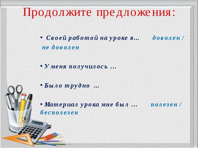 Продолжите предложения: Своей работой на уроке я... доволен / не доволен У ме...