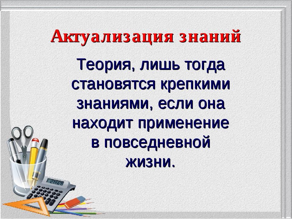 Актуализация знаний Теория, лишь тогда становятся крепкими знаниями, если она...