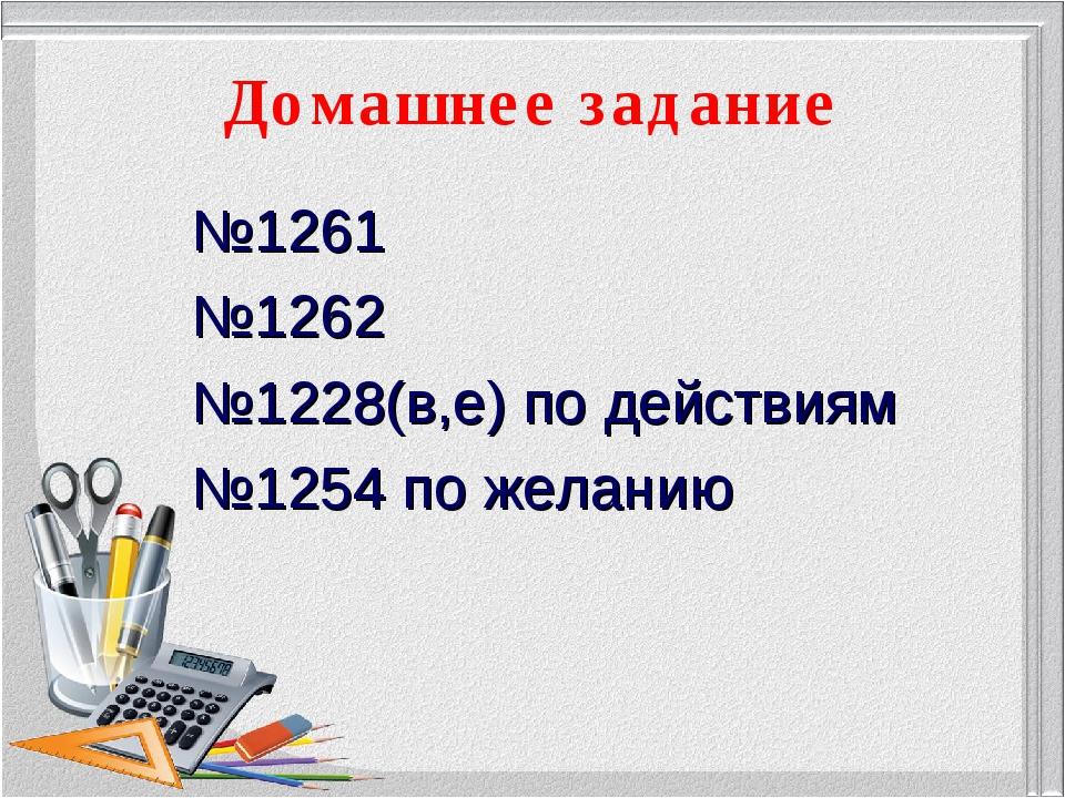 Домашнее задание №1261 №1262 №1228(в,е) по действиям №1254 по желанию