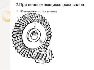 2.При пересекающихся осях валов Коническими колесами