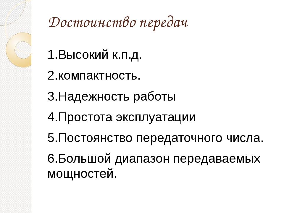 Достоинство передач 1.Высокий к.п.д. 2.компактность. 3.Надежность работы 4.Пр...