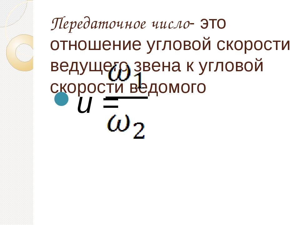 Передаточное число- это отношение угловой скорости ведущего звена к угловой с...