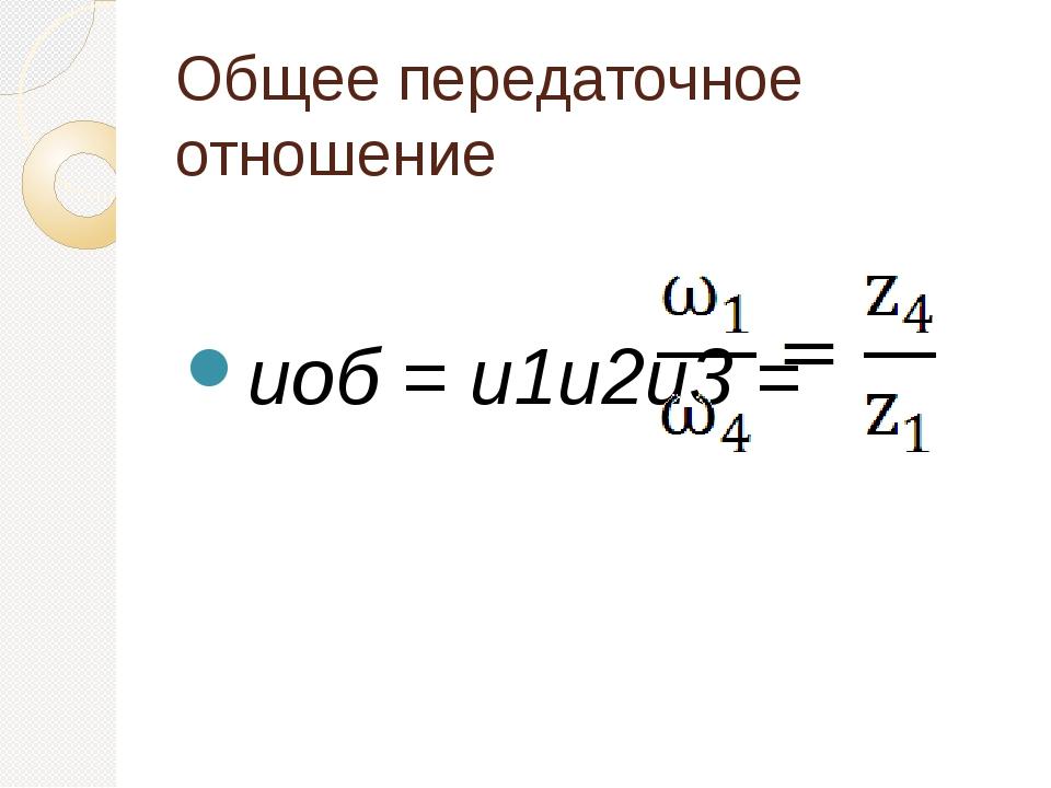Общее передаточное отношение иоб = и1и2и3 =
