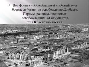 Два фронта –Юго-Западный иЮжный вели боевые действия за освобождение Донба