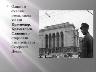 Однако в феврале немцы снова заняли Краснодар, Краматорск, Славянск и отброси