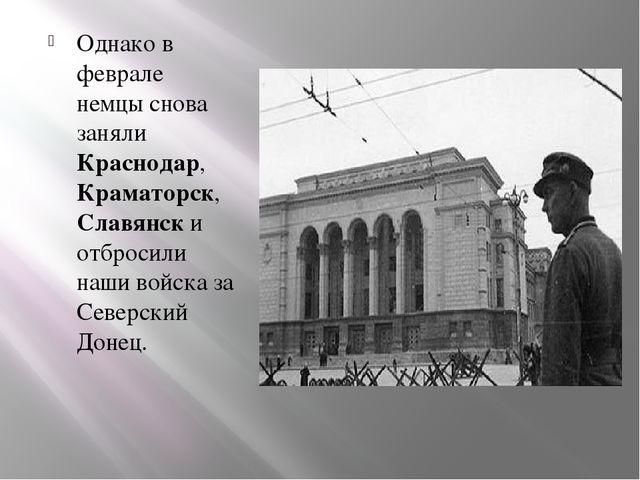Однако в феврале немцы снова заняли Краснодар, Краматорск, Славянск и отброси...