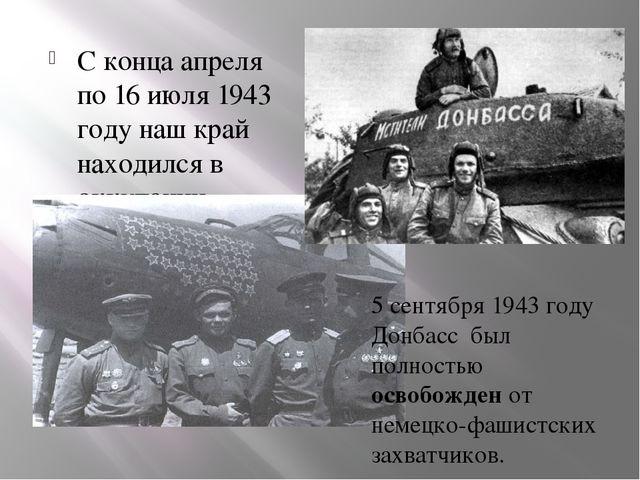 С конца апреля по 16 июля 1943 году наш край находился в оккупации. 5 сентябр...