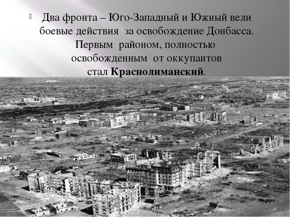 Два фронта –Юго-Западный иЮжный вели боевые действия за освобождение Донба...