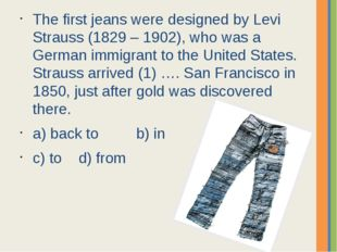 The first jeans were designed by Levi Strauss (1829 – 1902), who was a German