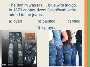 The denim was (4) … blue with indigo. In 1873 copper rivets (заклёпки) were a