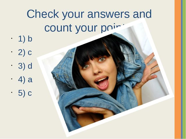 Check your answers and count your points. 1) b 2) c 3) d 4) a 5) c