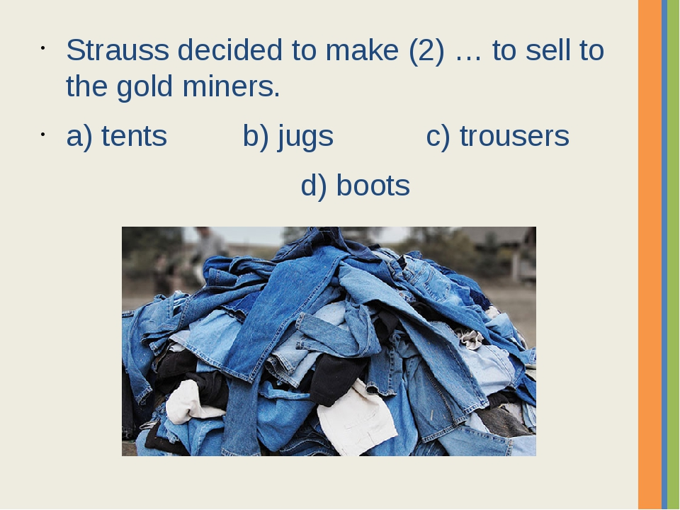 Strauss decided to make (2) … to sell to the gold miners. a) tents b) jugs c)...