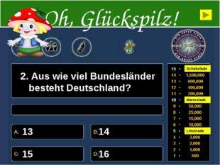 2. Aus wie viel Bundesländer besteht Deutschland? 13 14 15 16 Oh, Glückspilz!