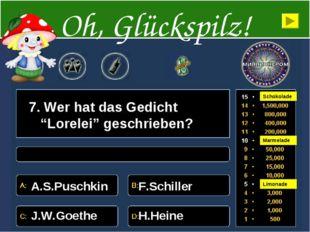 "7. Wer hat das Gedicht ""Lorelei"" geschrieben? A.S.Puschkin F.Schiller J.W.Goe"