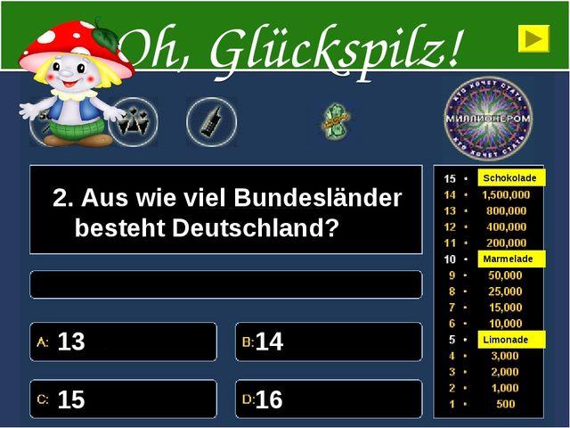 2. Aus wie viel Bundesländer besteht Deutschland? 13 14 15 16 Oh, Glückspilz!...